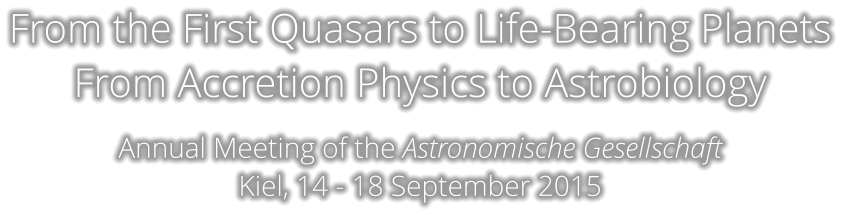 From the First Quasars to Life-Bearing Planets From Accretion Physics to Astrobiology  Annual Meeting of the Astronomische Gesellschaft Kiel, 14 - 18 September 2015